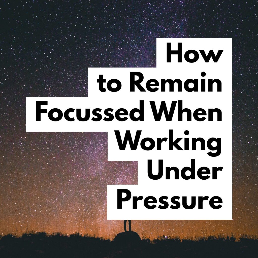Remain Focussed when working under pressure