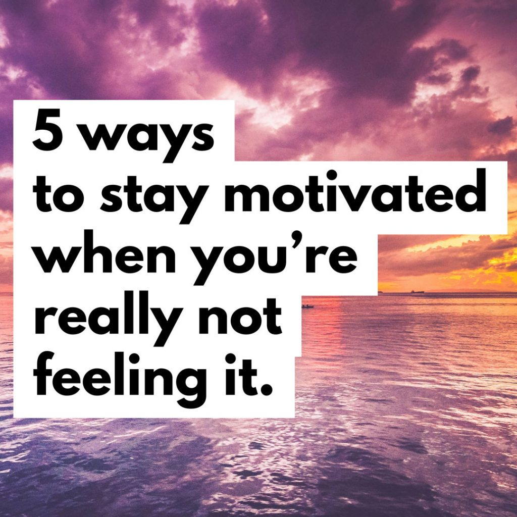 5 Ways to stay motivated when you're not really feeling it
