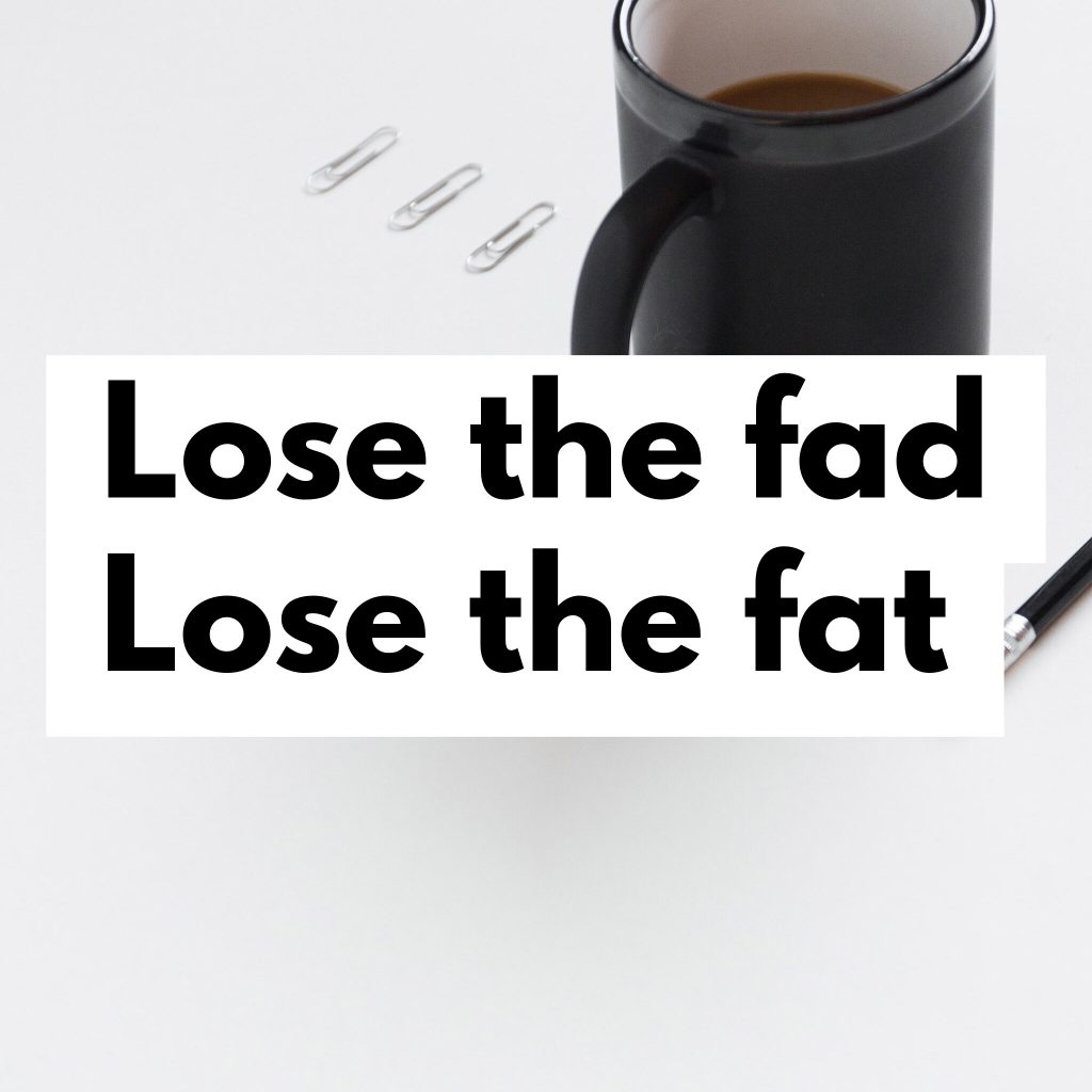 Ditch the fad diets to help lose the fat.